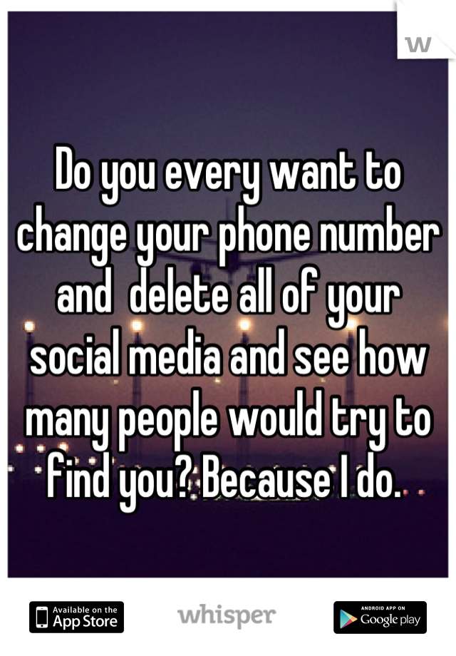 Do you every want to change your phone number and  delete all of your social media and see how many people would try to find you? Because I do.