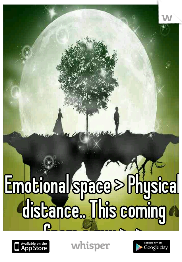 Emotional space > Physical distance.. This coming from a guy >_>
