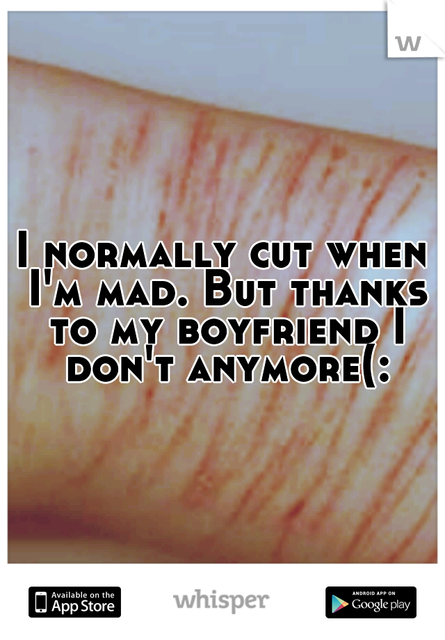 I normally cut when I'm mad. But thanks to my boyfriend I don't anymore(: