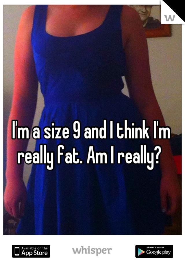 I'm a size 9 and I think I'm really fat. Am I really?