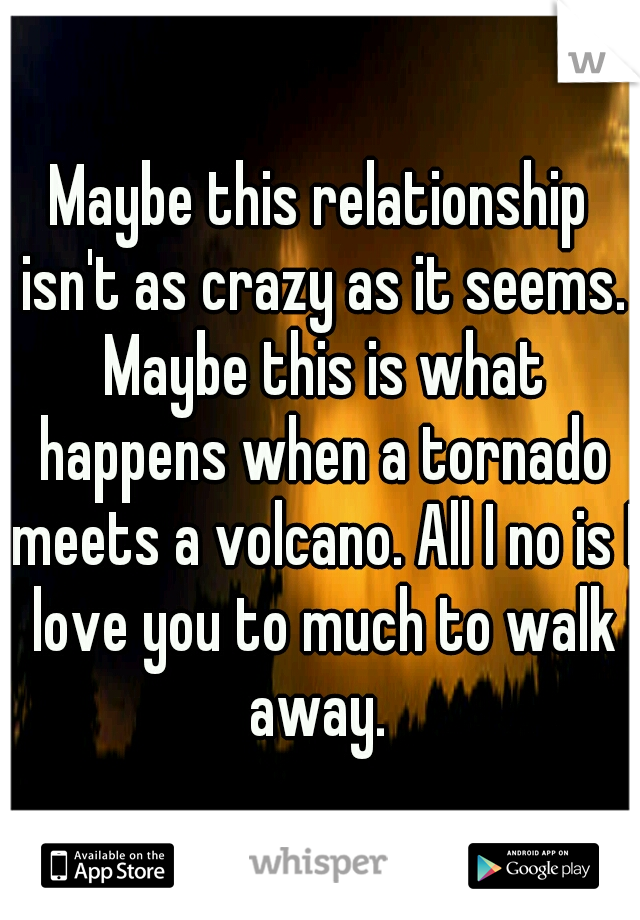 Maybe this relationship isn't as crazy as it seems. Maybe this is what happens when a tornado meets a volcano. All I no is I love you to much to walk away.