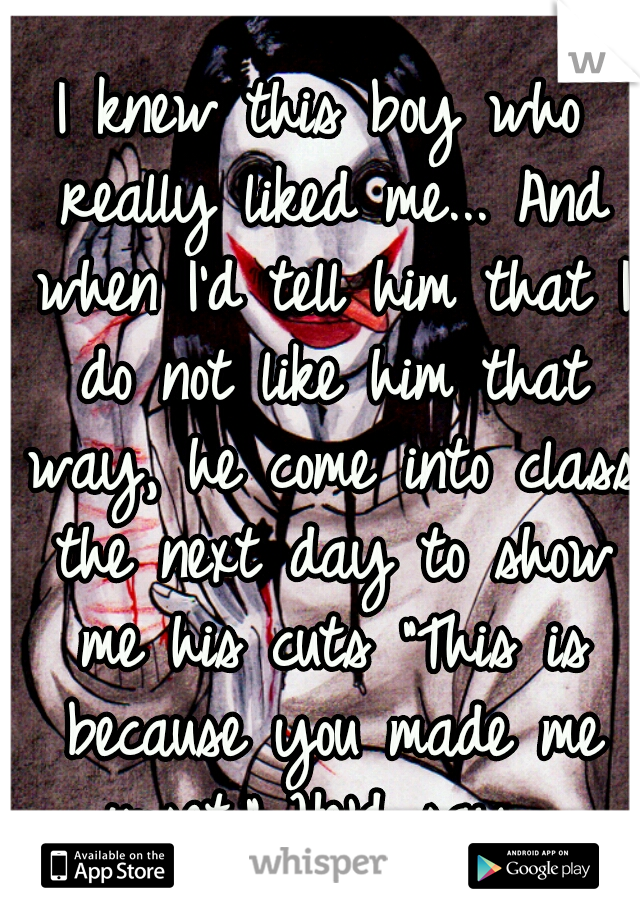 """I knew this boy who really liked me... And when I'd tell him that I do not like him that way, he come into class the next day to show me his cuts """"This is because you made me upset."""" He'd say."""