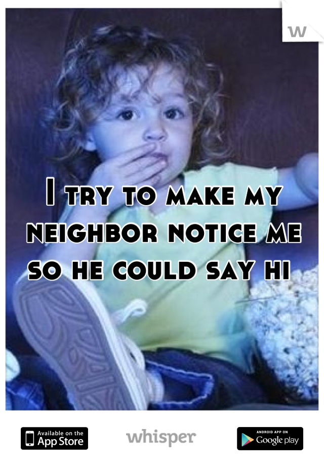 I try to make my neighbor notice me so he could say hi