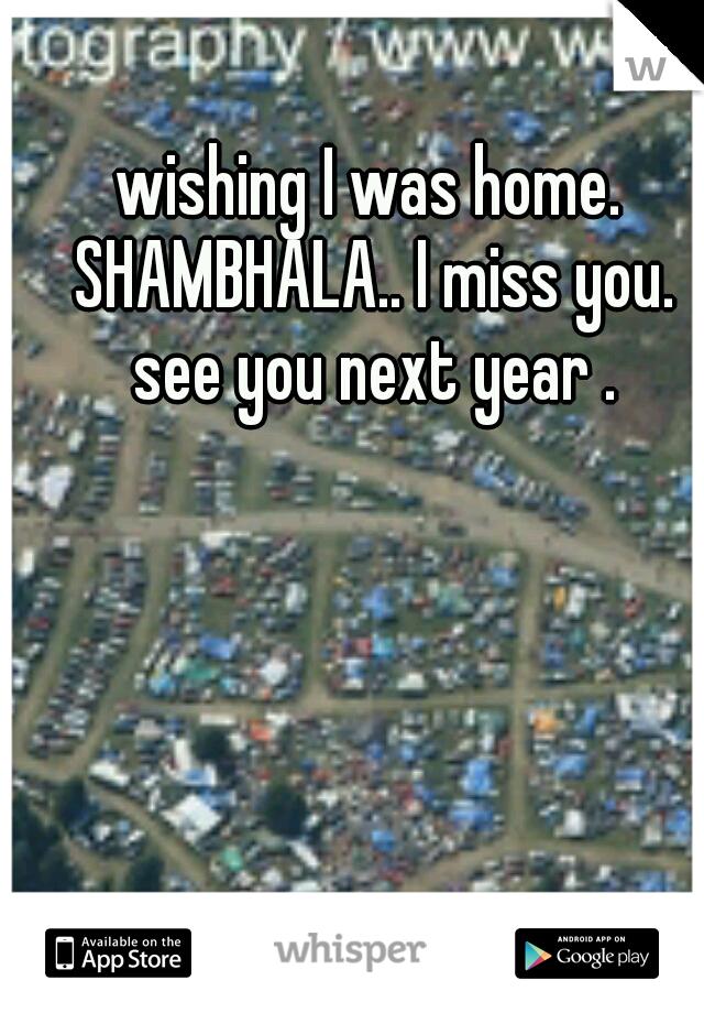 wishing I was home. SHAMBHALA.. I miss you. see you next year .