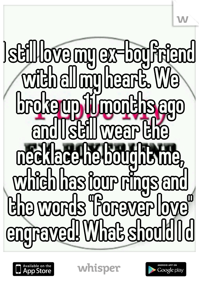 """I still love my ex-boyfriend with all my heart. We broke up 11 months ago and I still wear the necklace he bought me, which has iour rings and the words """"forever love"""" engraved! What should I do"""