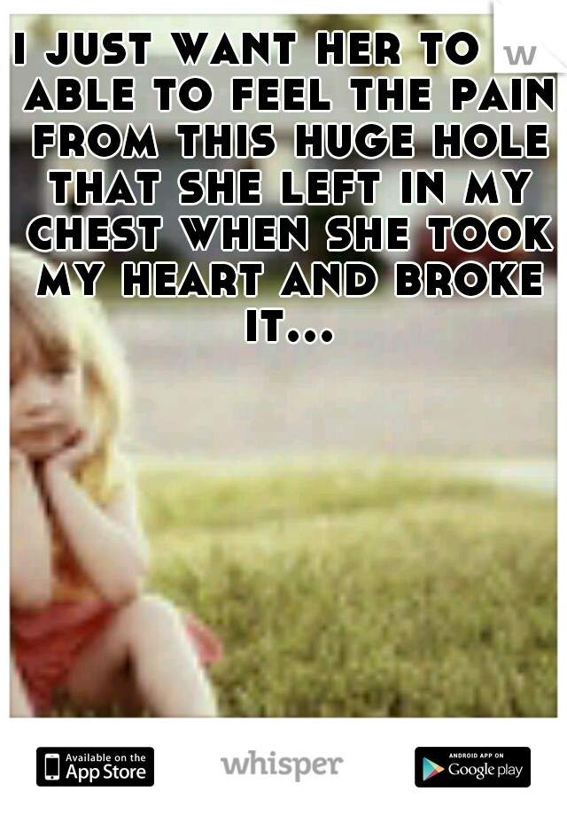 i just want her to be able to feel the pain from this huge hole that she left in my chest when she took my heart and broke it...