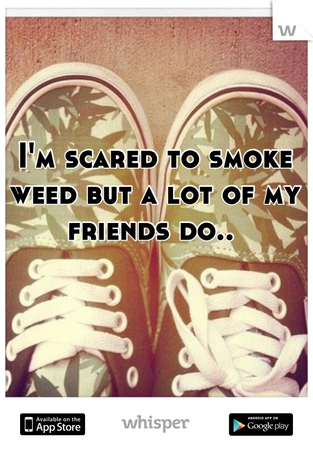 I'm scared to smoke weed but a lot of my friends do..