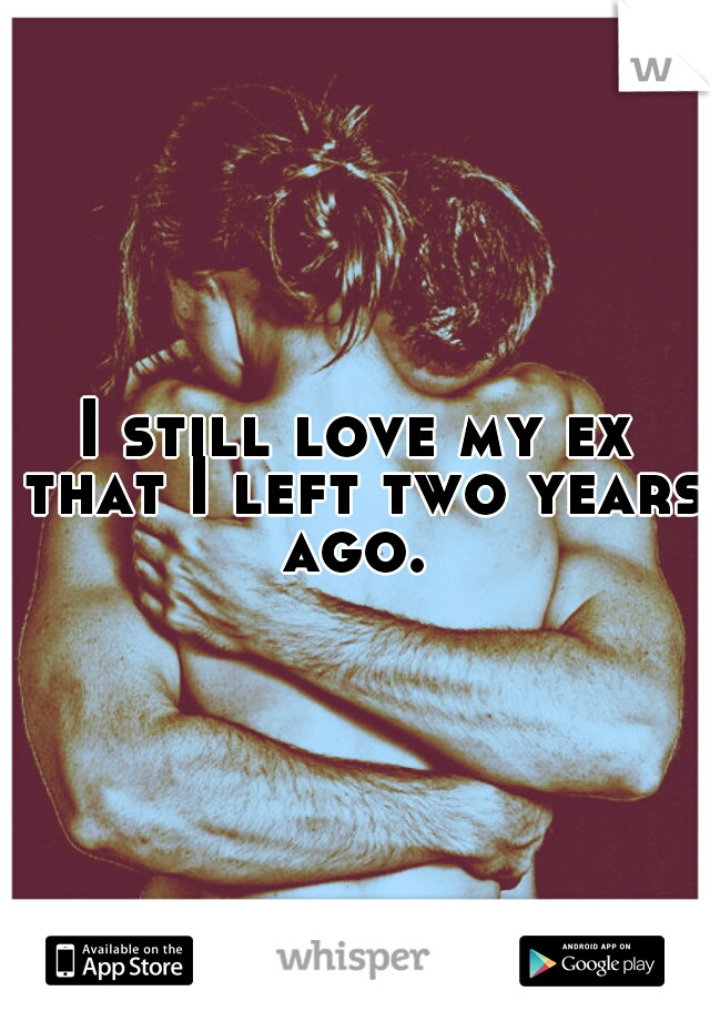I still love my ex that I left two years ago.