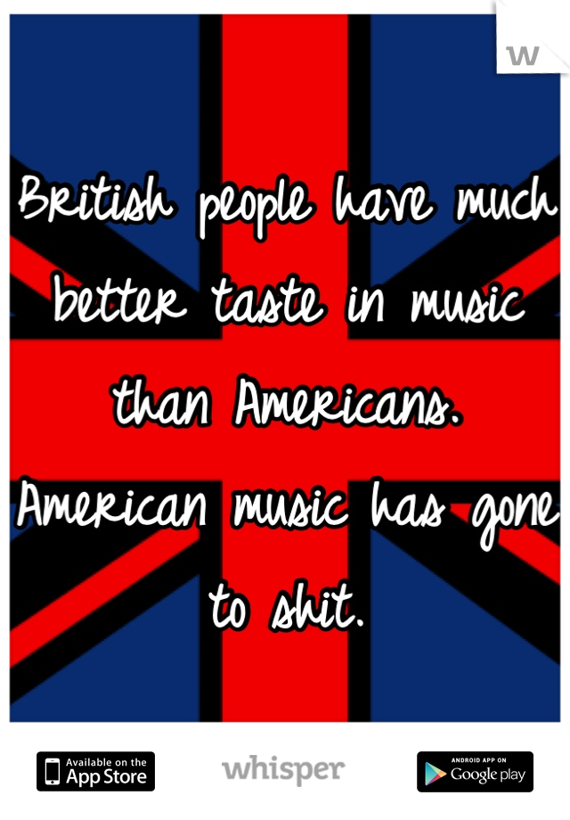 British people have much better taste in music than Americans. American music has gone to shit.