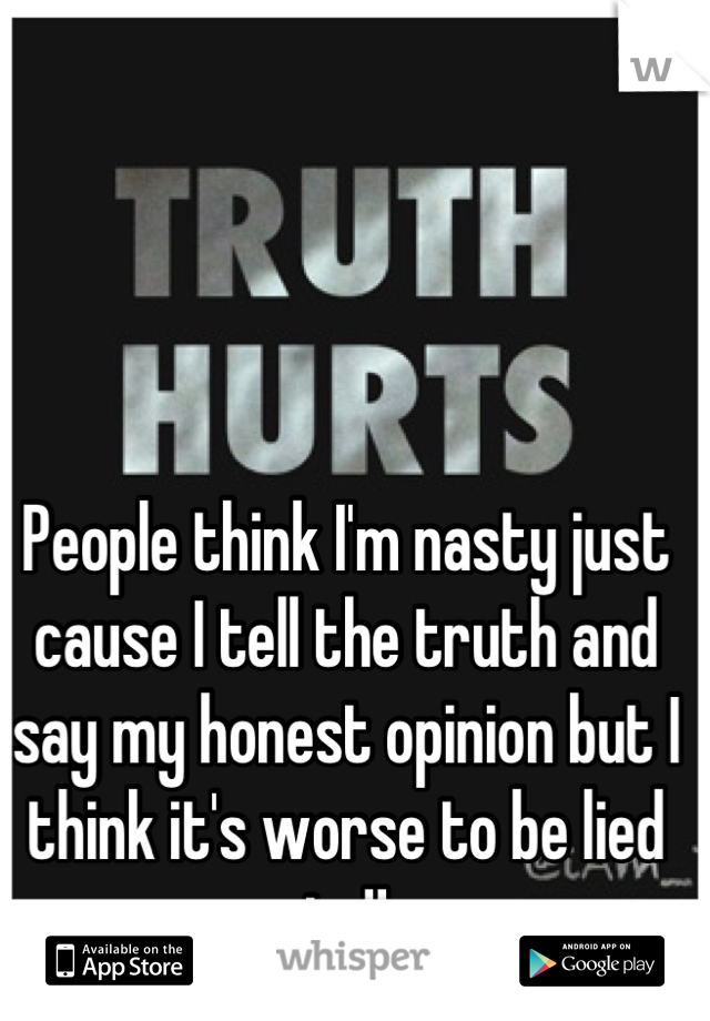 People think I'm nasty just cause I tell the truth and say my honest opinion but I think it's worse to be lied to!!
