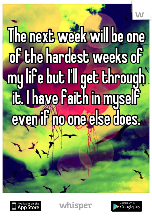 The next week will be one of the hardest weeks of my life but I'll get through it. I have faith in myself even if no one else does.