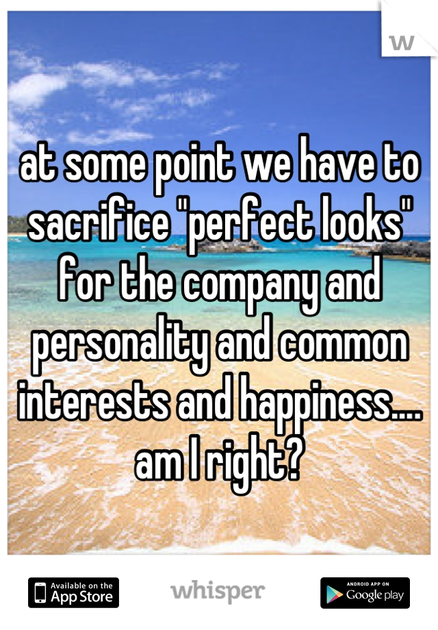 """at some point we have to sacrifice """"perfect looks"""" for the company and personality and common interests and happiness.... am I right?"""