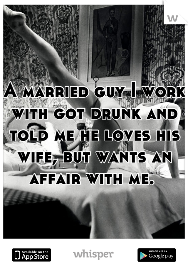 A married guy I work with got drunk and told me he loves his wife, but wants an affair with me.