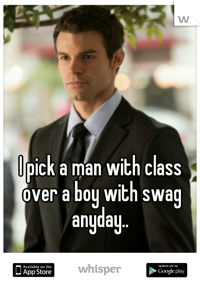 I pick a man with class over a boy with swag anyday..
