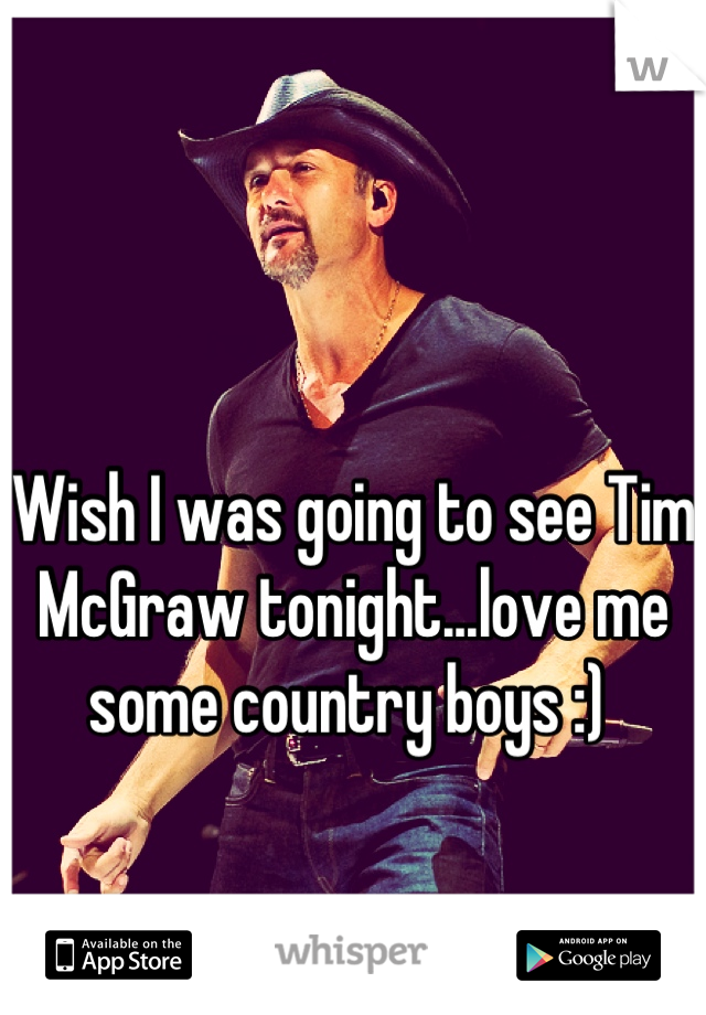 Wish I was going to see Tim McGraw tonight...love me some country boys :)