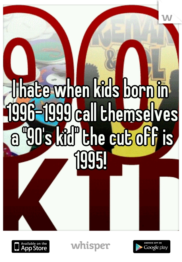 """I hate when kids born in 1996-1999 call themselves a """"90's kid"""" the cut off is 1995!"""