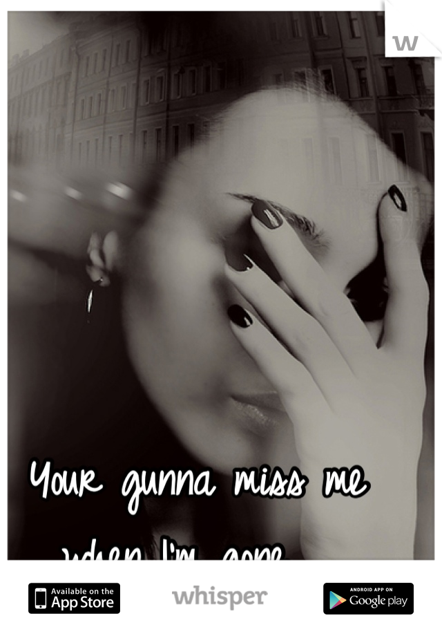 Your gunna miss me when I'm gone.....