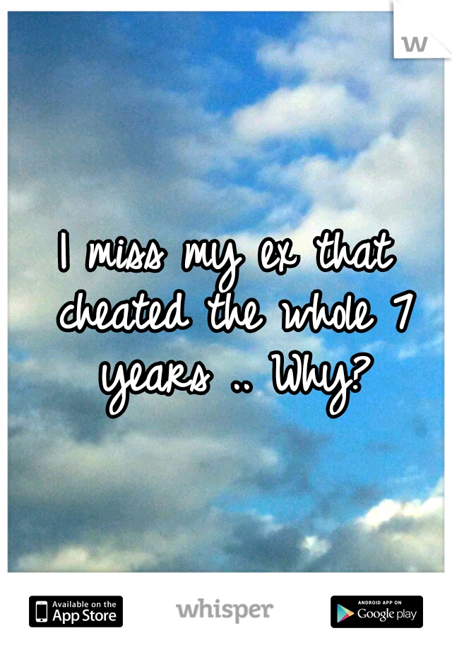 I miss my ex that cheated the whole 7 years .. Why?