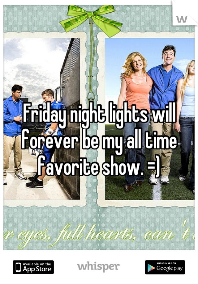 Friday night lights will forever be my all time favorite show. =)
