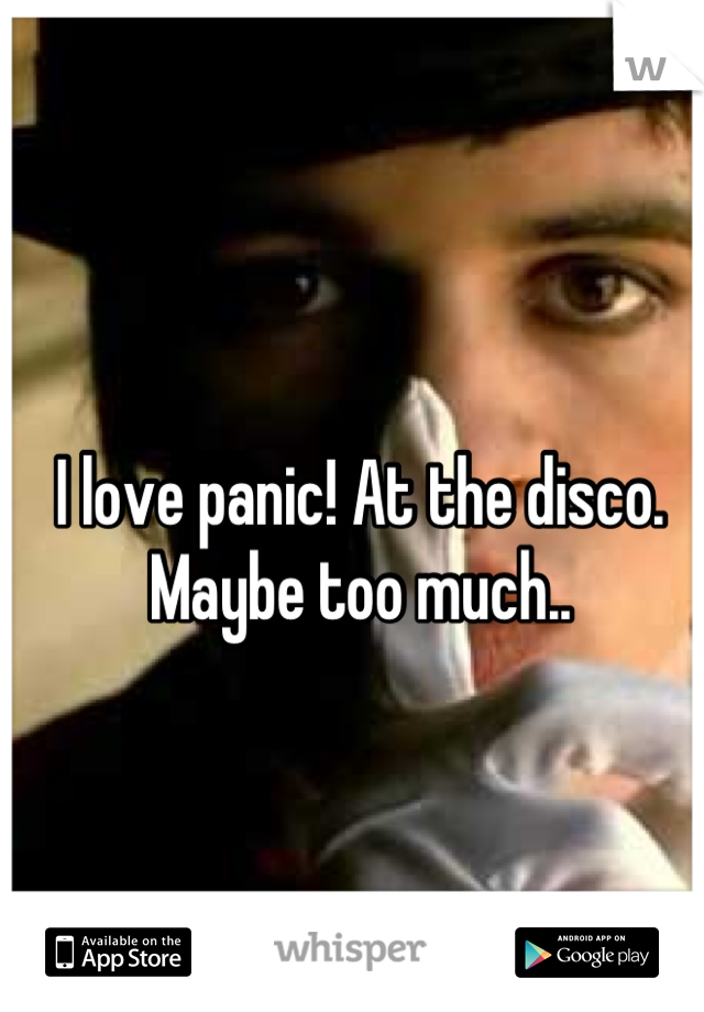 I love panic! At the disco. Maybe too much..