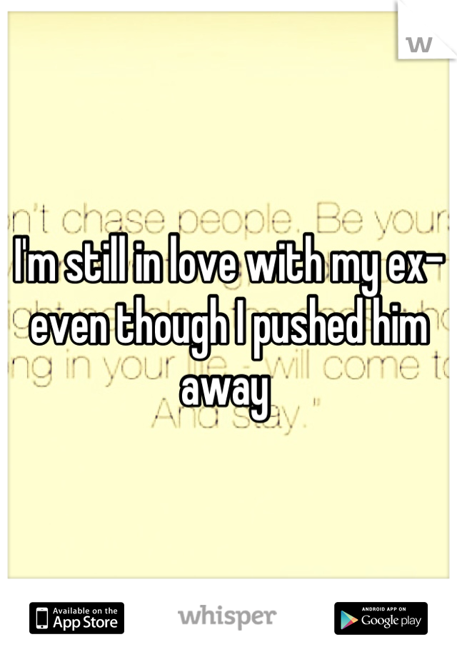 I'm still in love with my ex- even though I pushed him away