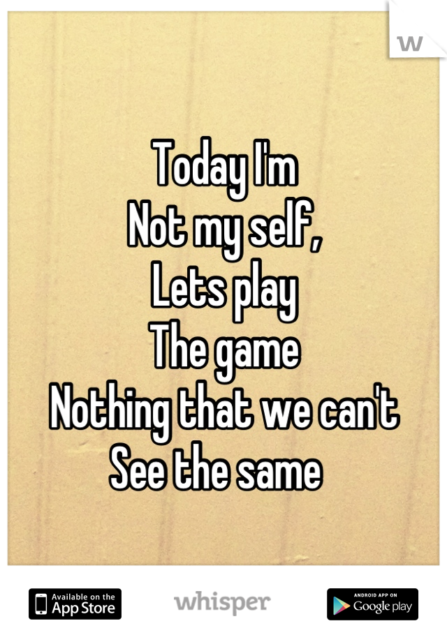 Today I'm Not my self, Lets play The game Nothing that we can't See the same