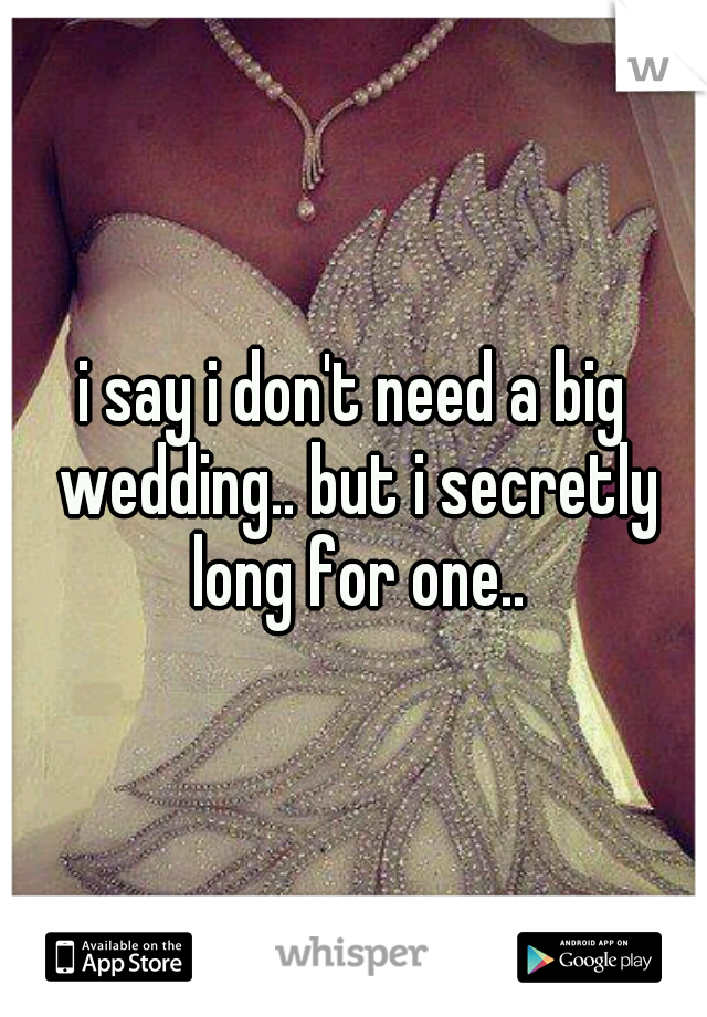 i say i don't need a big wedding.. but i secretly long for one..