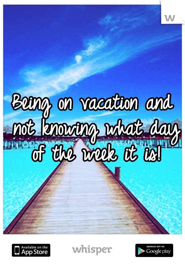 Being on vacation and not knowing what day of the week it is!