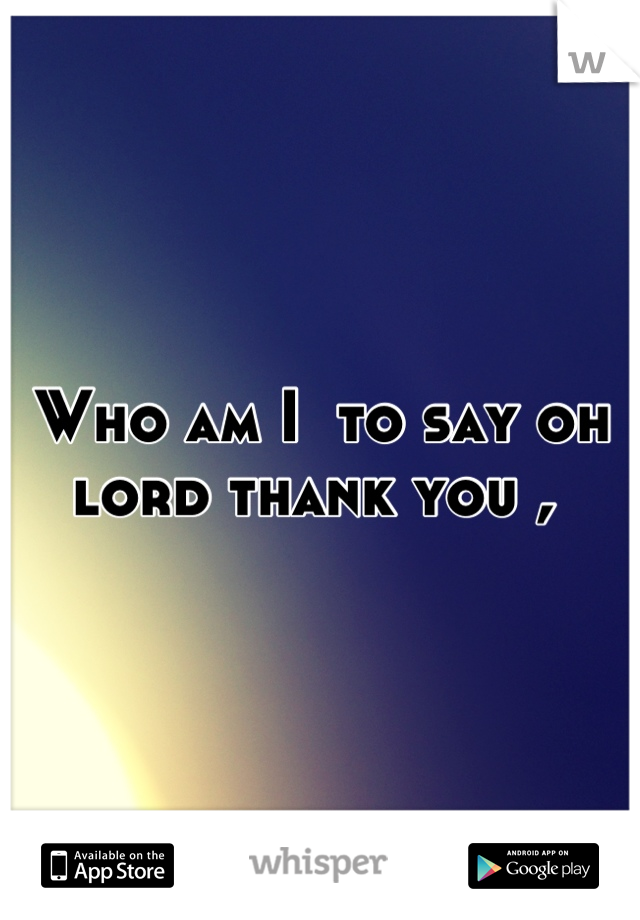 Who am I  to say oh lord thank you ,