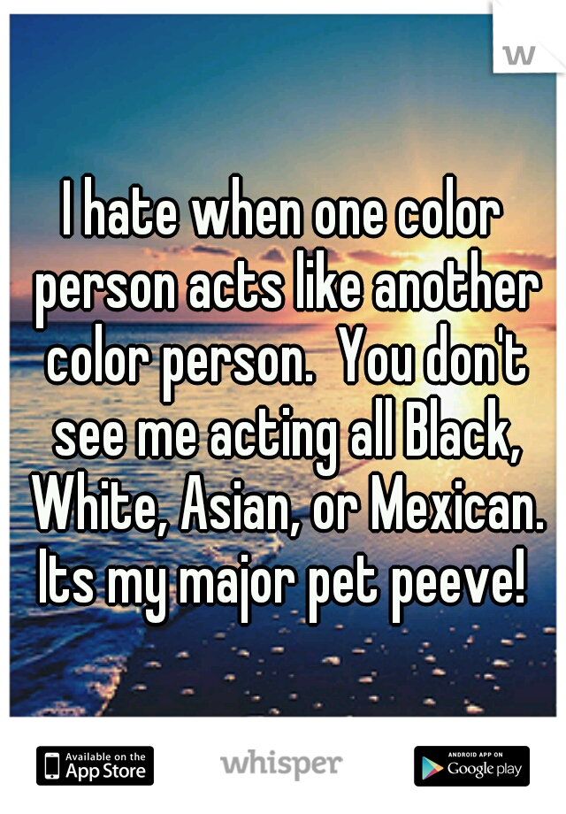 I hate when one color person acts like another color person.  You don't see me acting all Black, White, Asian, or Mexican. Its my major pet peeve!