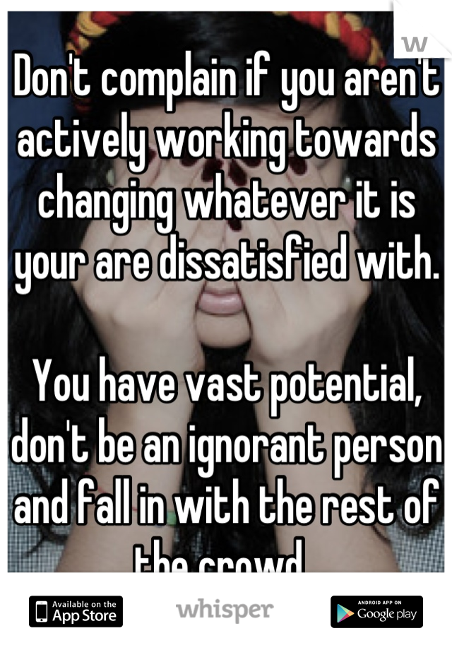 Don't complain if you aren't actively working towards changing whatever it is your are dissatisfied with.   You have vast potential, don't be an ignorant person and fall in with the rest of the crowd.