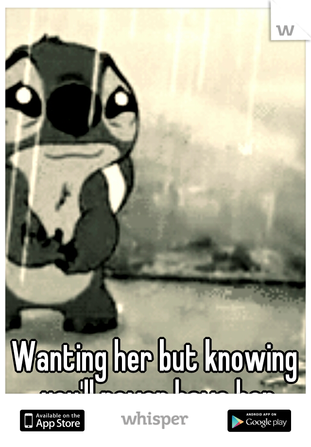 Wanting her but knowing you'll never have her