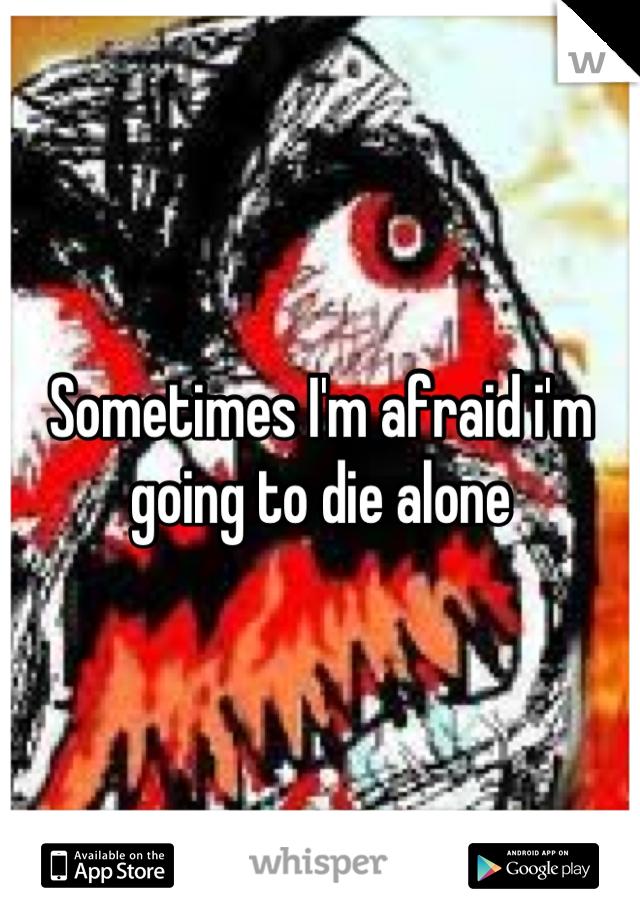 Sometimes I'm afraid i'm going to die alone