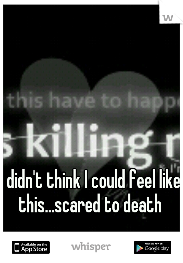 I didn't think I could feel like this...scared to death