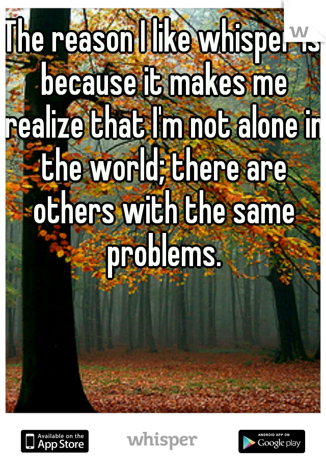 The reason I like whisper is because it makes me realize that I'm not alone in the world; there are others with the same problems.