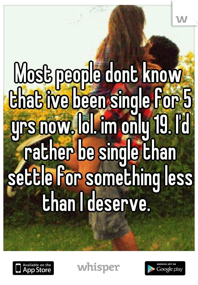 Most people dont know that ive been single for 5 yrs now. lol. im only 19. I'd rather be single than settle for something less than I deserve.