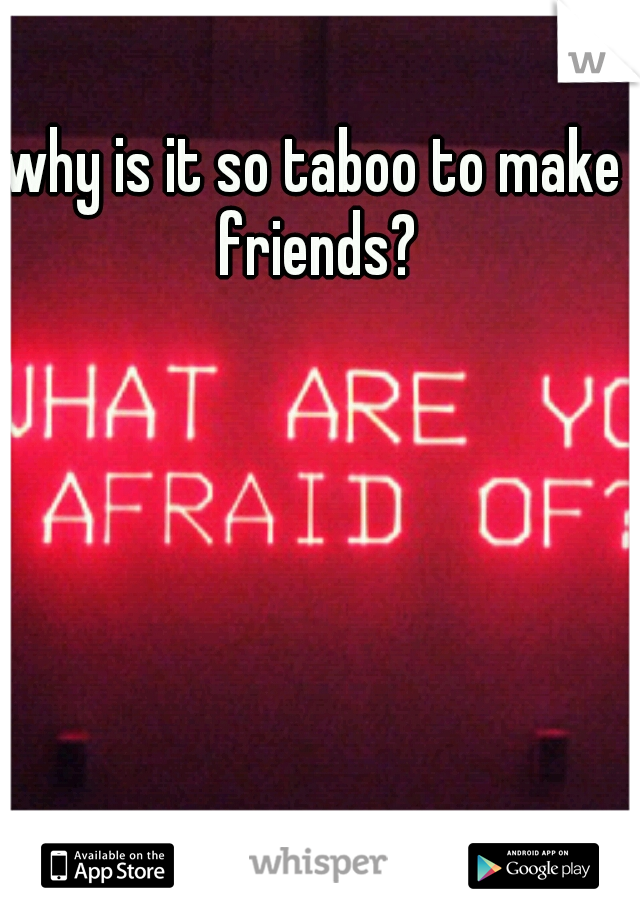 why is it so taboo to make friends?