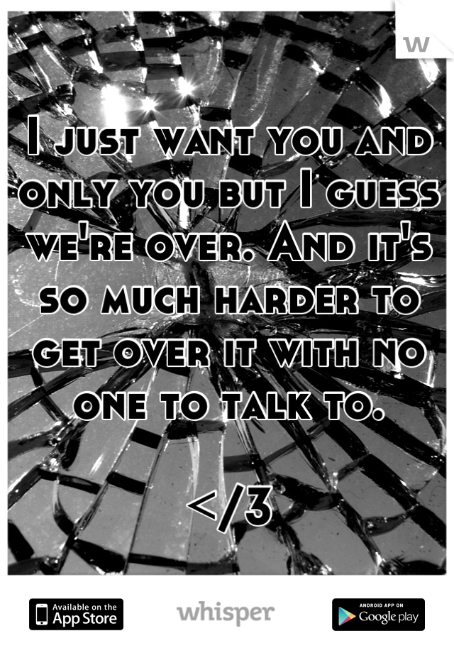 I just want you and only you but I guess we're over. And it's so much harder to get over it with no one to talk to.   </3