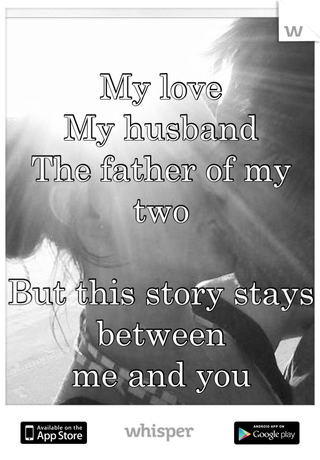 My love My husband  The father of my two  But this story stays between  me and you