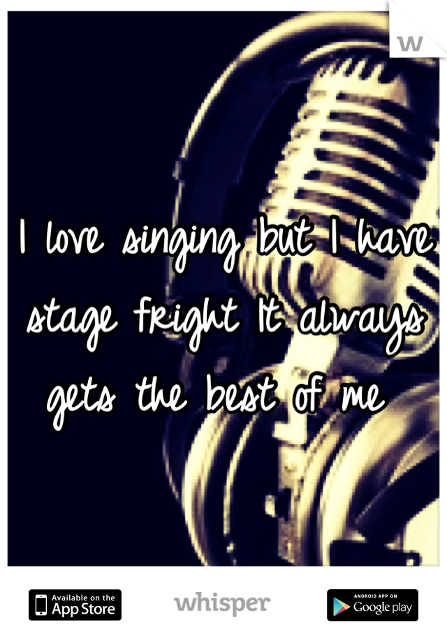 I love singing but I have stage fright It always gets the best of me