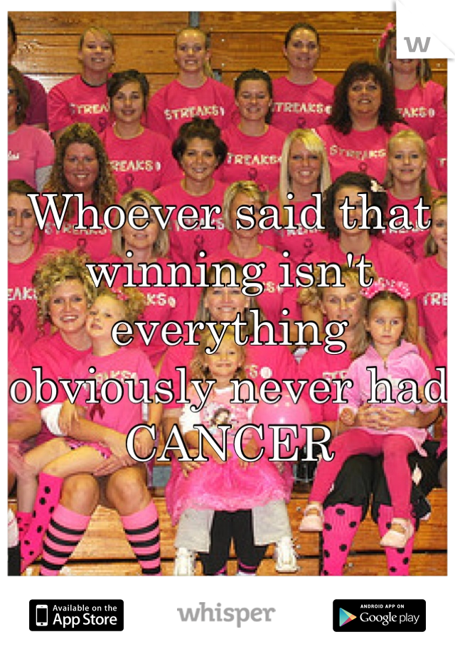 Whoever said that winning isn't everything obviously never had CANCER