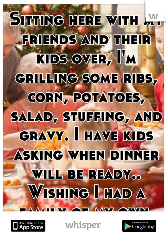 Sitting here with my friends and their kids over, I'm grilling some ribs, corn, potatoes, salad, stuffing, and gravy. I have kids asking when dinner will be ready.. Wishing I had a family of my own.