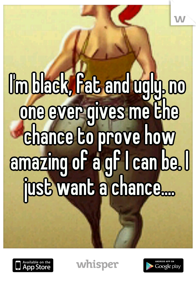I'm black, fat and ugly. no one ever gives me the chance to prove how amazing of a gf I can be. I just want a chance....