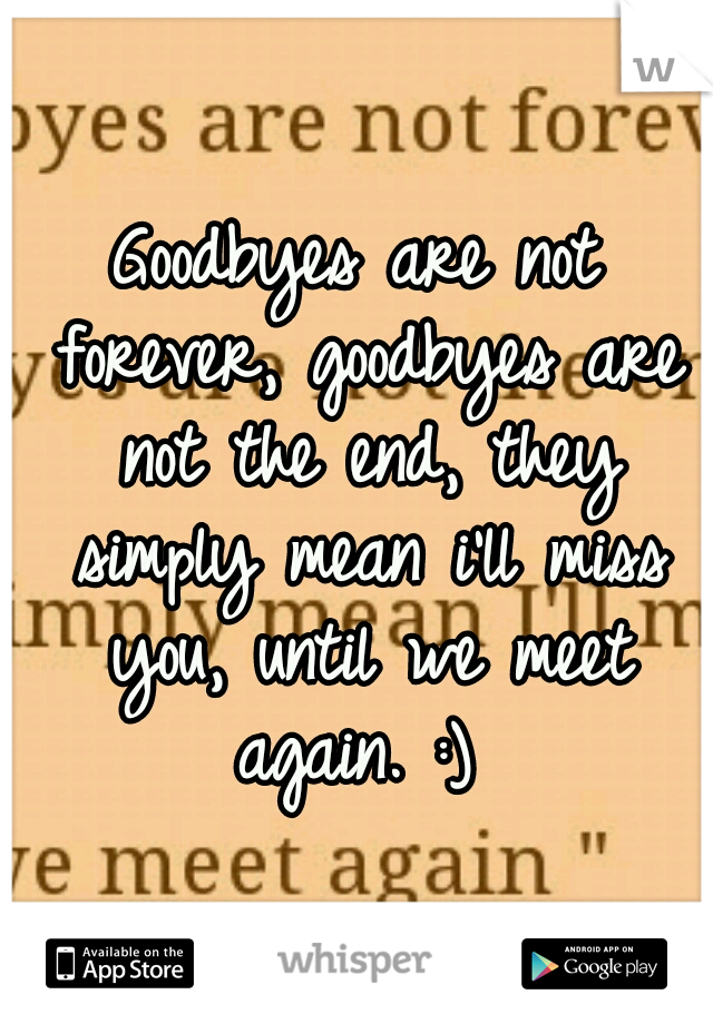 Goodbyes are not forever, goodbyes are not the end, they simply mean i'll miss you, until we meet again. :)