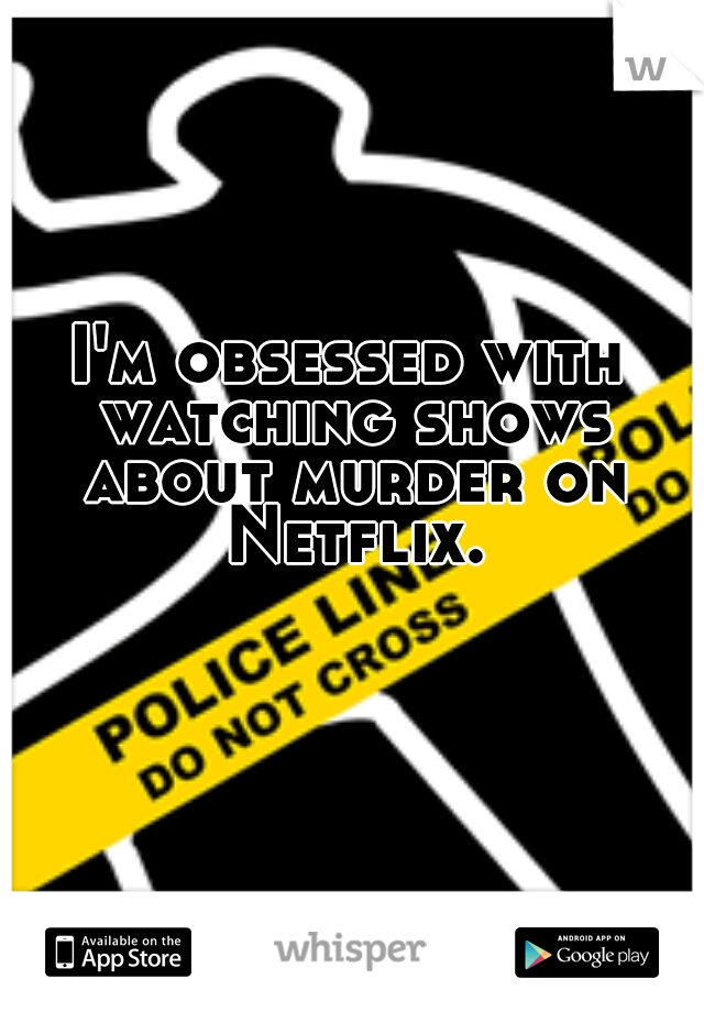 I'm obsessed with watching shows about murder on Netflix.