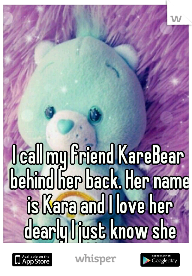 I call my friend KareBear behind her back. Her name is Kara and I love her dearly I just know she would hate it...