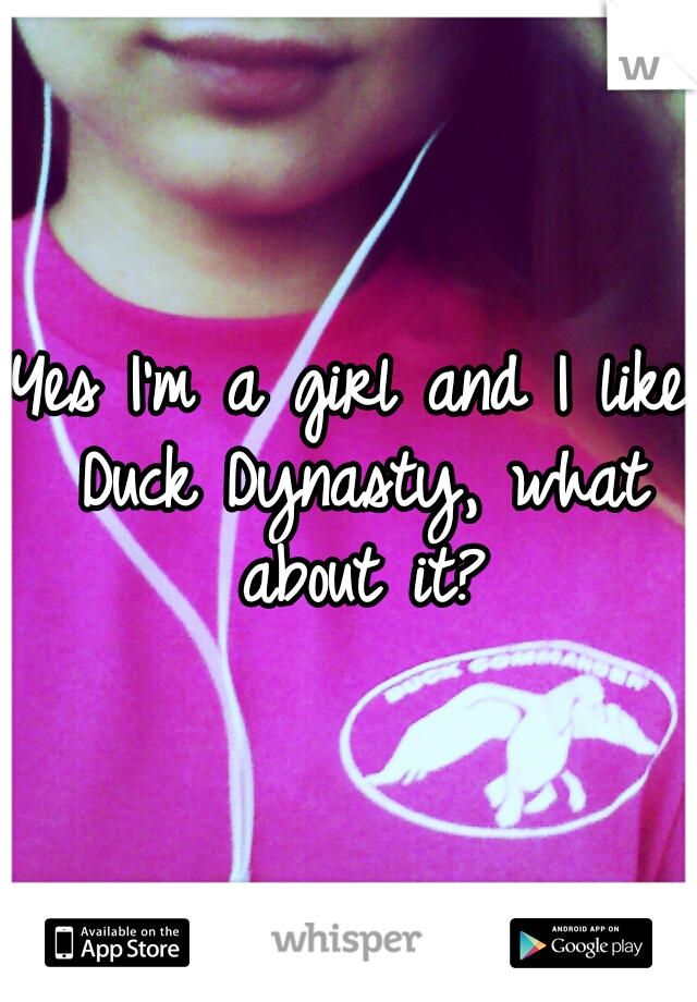 Yes I'm a girl and I like Duck Dynasty, what about it?