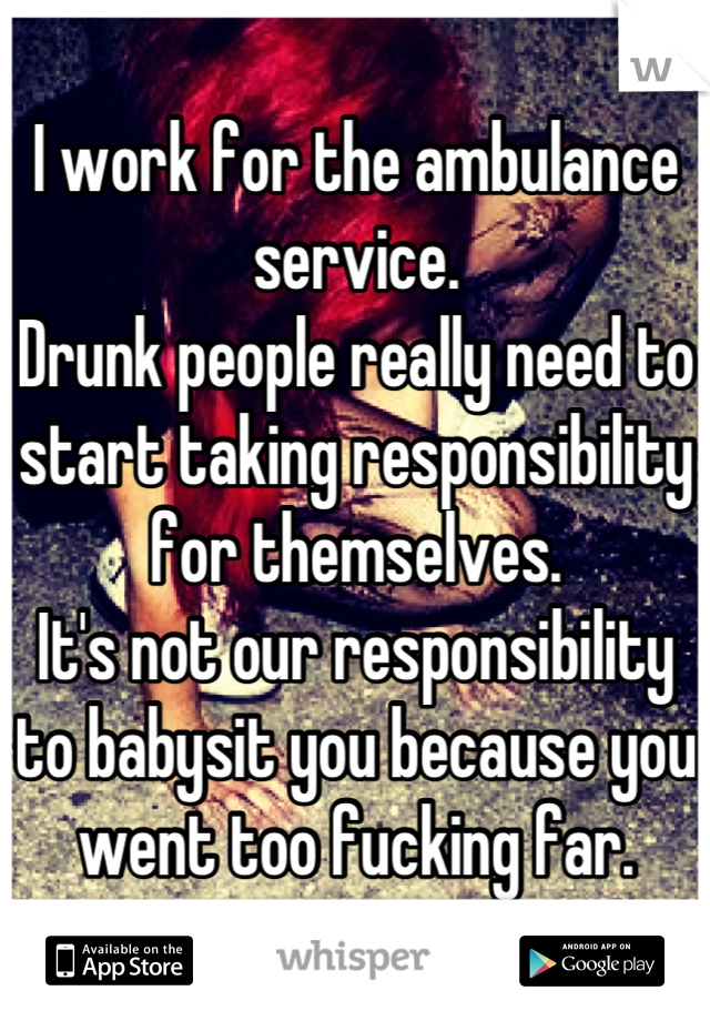 I work for the ambulance service.  Drunk people really need to start taking responsibility for themselves. It's not our responsibility to babysit you because you went too fucking far.