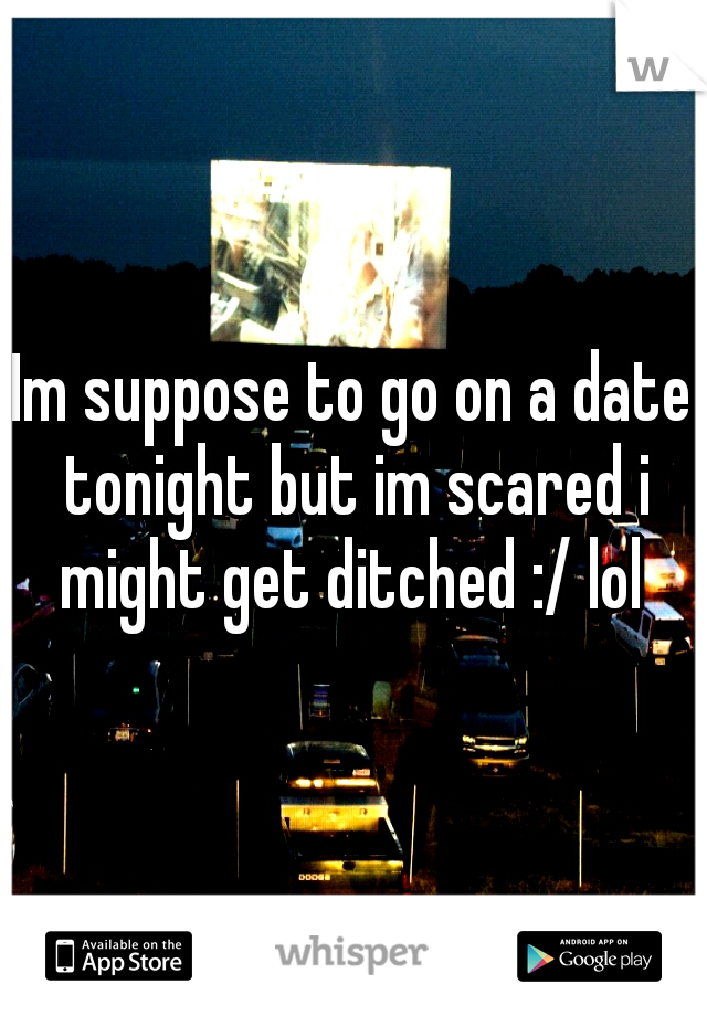 Im suppose to go on a date tonight but im scared i might get ditched :/ lol