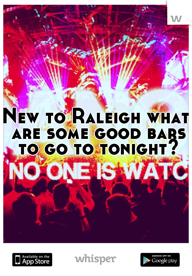 New to Raleigh what are some good bars to go to tonight?
